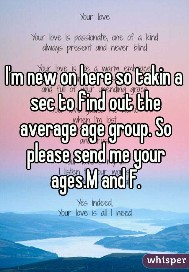 I'm new on here so takin a sec to find out the average age group. So please send me your ages.M and F.