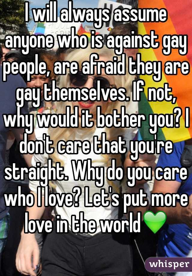 I will always assume anyone who is against gay people, are afraid they are gay themselves. If not, why would it bother you? I don't care that you're straight. Why do you care who I love? Let's put more love in the world💚