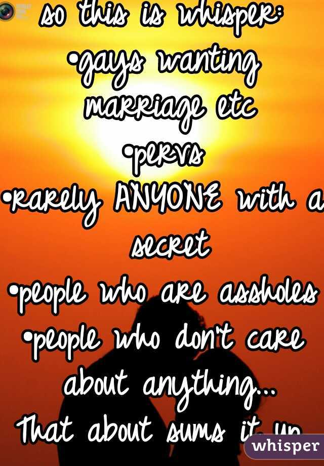 so this is whisper: •gays wanting marriage etc •pervs •rarely ANYONE with a secret •people who are assholes •people who don't care about anything... That about sums it up.