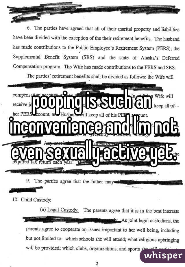 pooping is such an inconvenience and I'm not even sexually active yet.