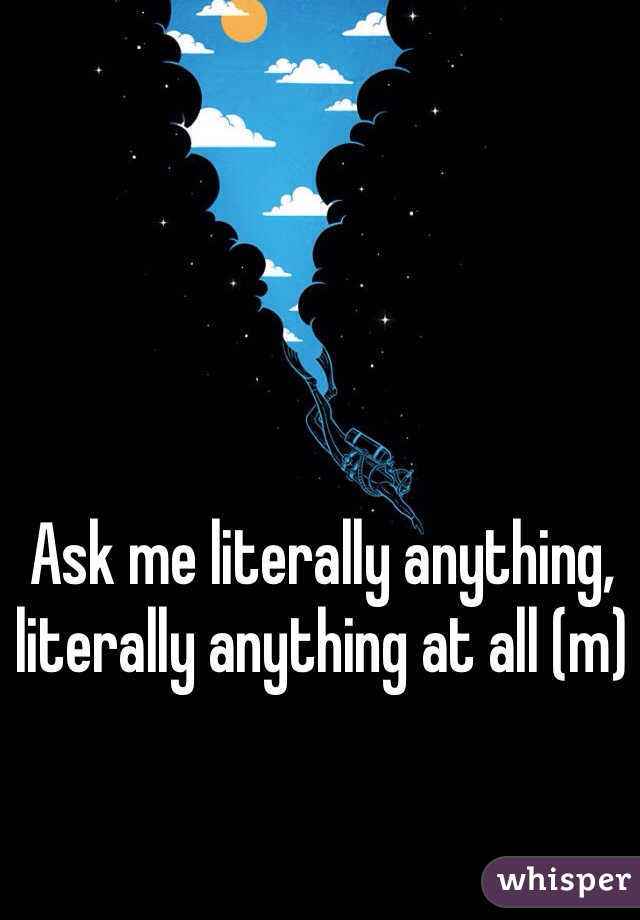 Ask me literally anything, literally anything at all (m)