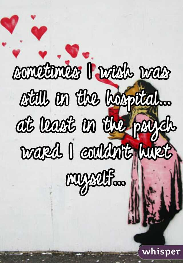 sometimes I wish was still in the hospital... at least in the psych ward I couldn't hurt myself...