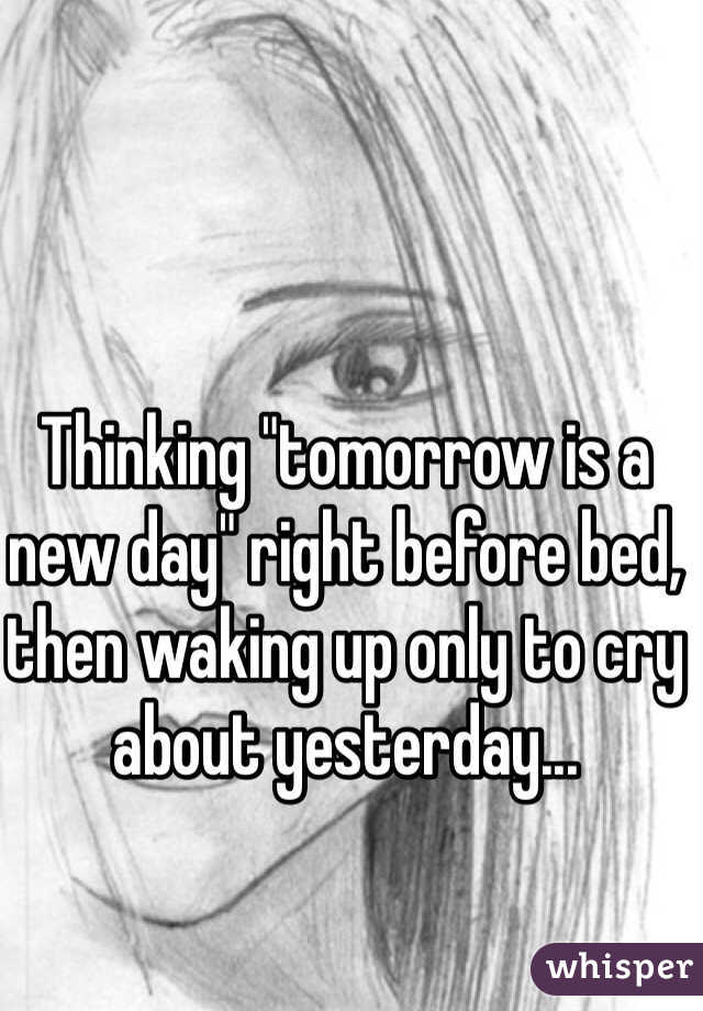 "Thinking ""tomorrow is a new day"" right before bed, then waking up only to cry about yesterday..."