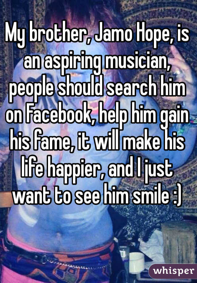 My brother, Jamo Hope, is an aspiring musician, people should search him on Facebook, help him gain his fame, it will make his life happier, and I just want to see him smile :)