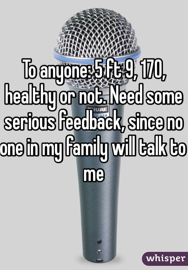 To anyone: 5 ft 9, 170, healthy or not. Need some serious feedback, since no one in my family will talk to me