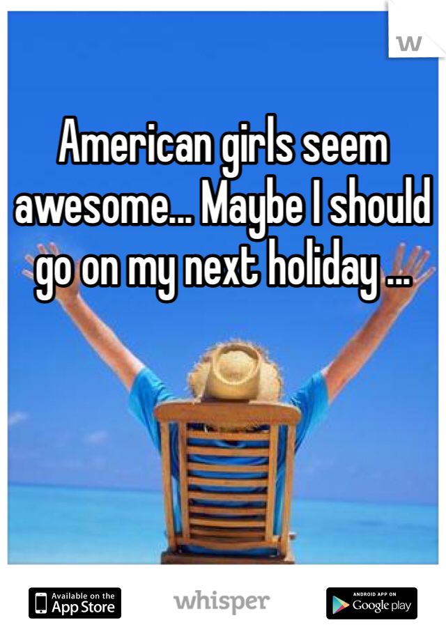 American girls seem awesome... Maybe I should go on my next holiday ...