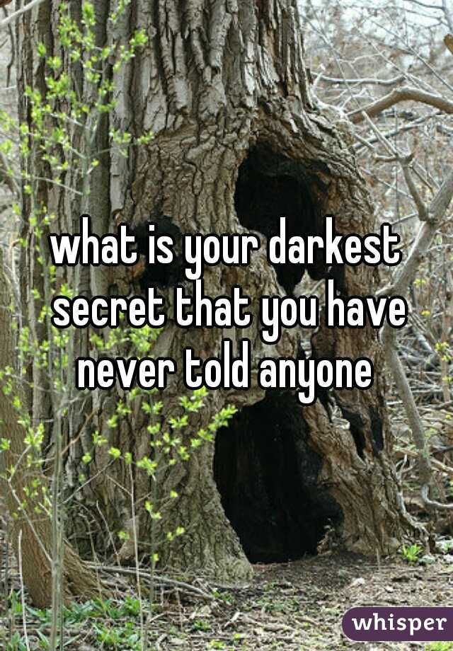 what is your darkest secret that you have never told anyone