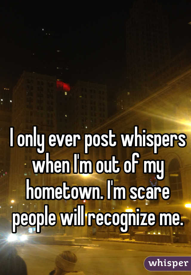 I only ever post whispers when I'm out of my hometown. I'm scare people will recognize me.