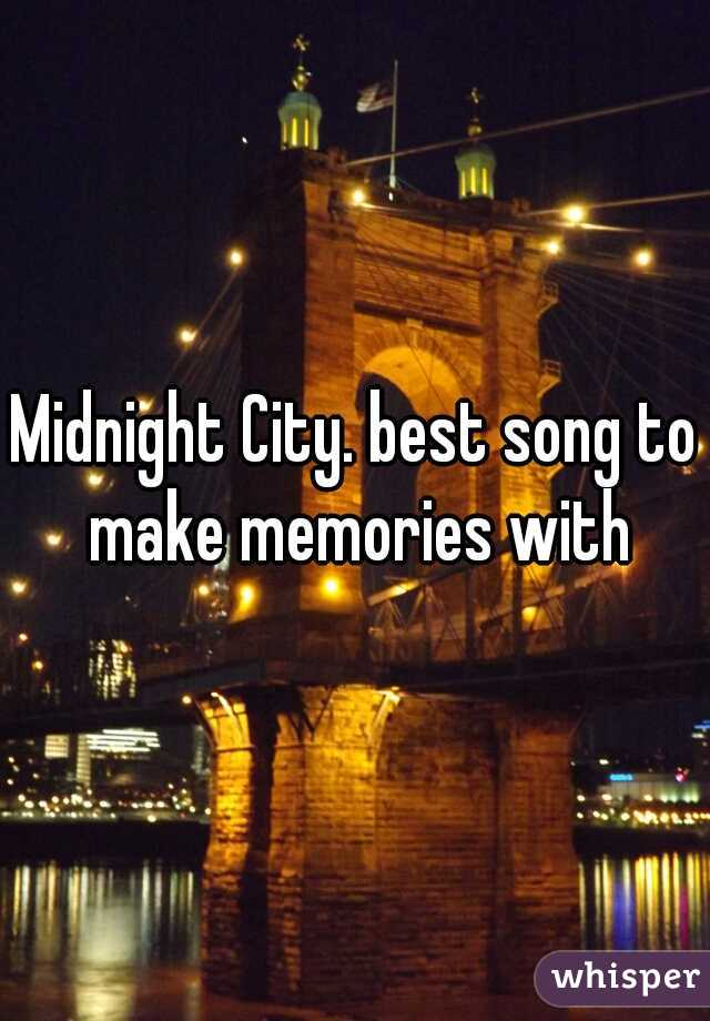 Midnight City. best song to make memories with