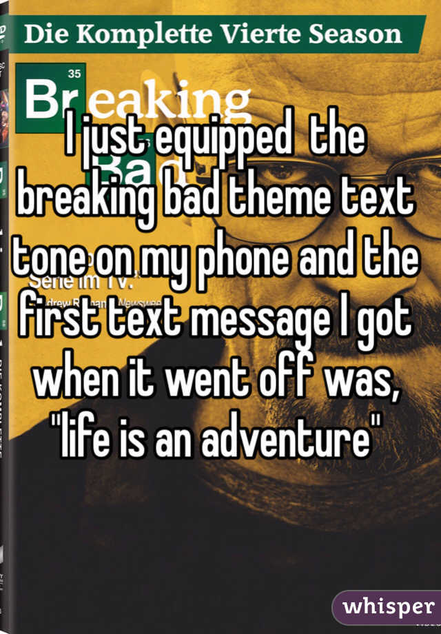 """I just equipped  the breaking bad theme text tone on my phone and the first text message I got when it went off was, """"life is an adventure"""""""