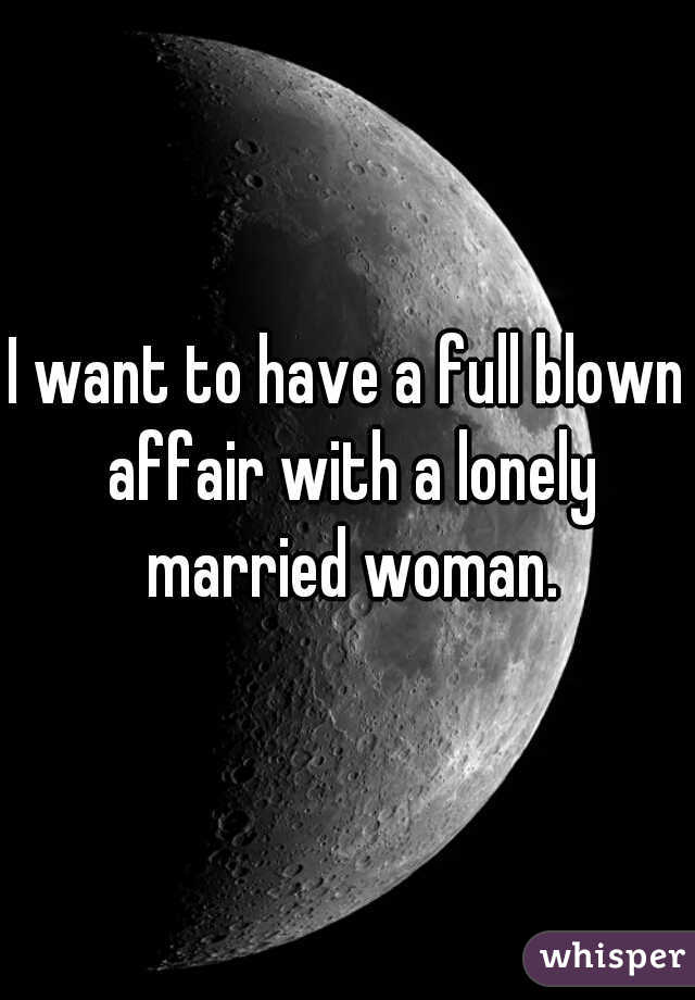 I want to have a full blown affair with a lonely married woman.