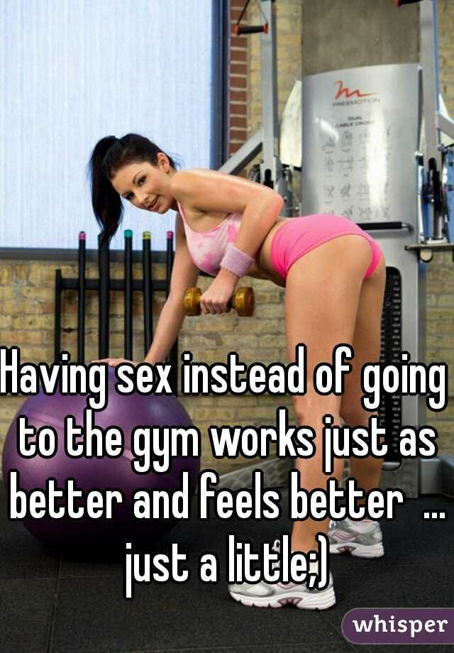 Having sex instead of going to the gym works just as better and feels better  ... just a little;)