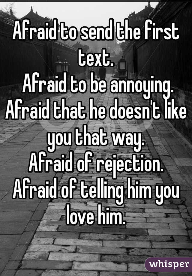 Afraid to send the first text.  Afraid to be annoying.  Afraid that he doesn't like you that way.  Afraid of rejection.  Afraid of telling him you love him.