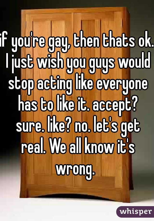 if you're gay, then thats ok. I just wish you guys would stop acting like everyone has to like it. accept? sure. like? no. let's get real. We all know it's wrong.