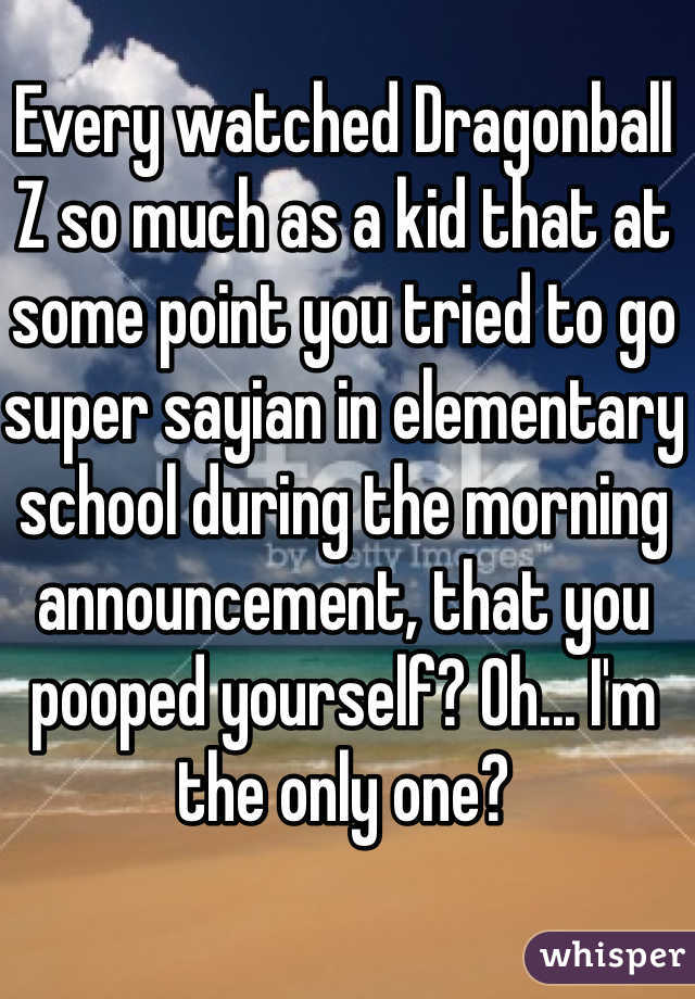 Every watched Dragonball Z so much as a kid that at some point you tried to go super sayian in elementary school during the morning announcement, that you pooped yourself? Oh... I'm the only one?