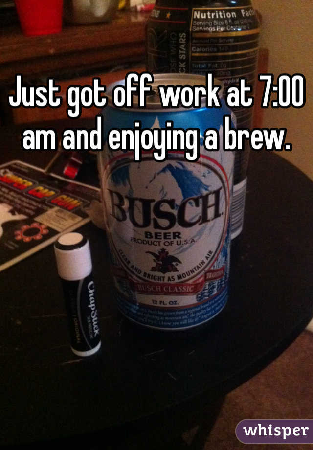 Just got off work at 7:00 am and enjoying a brew.