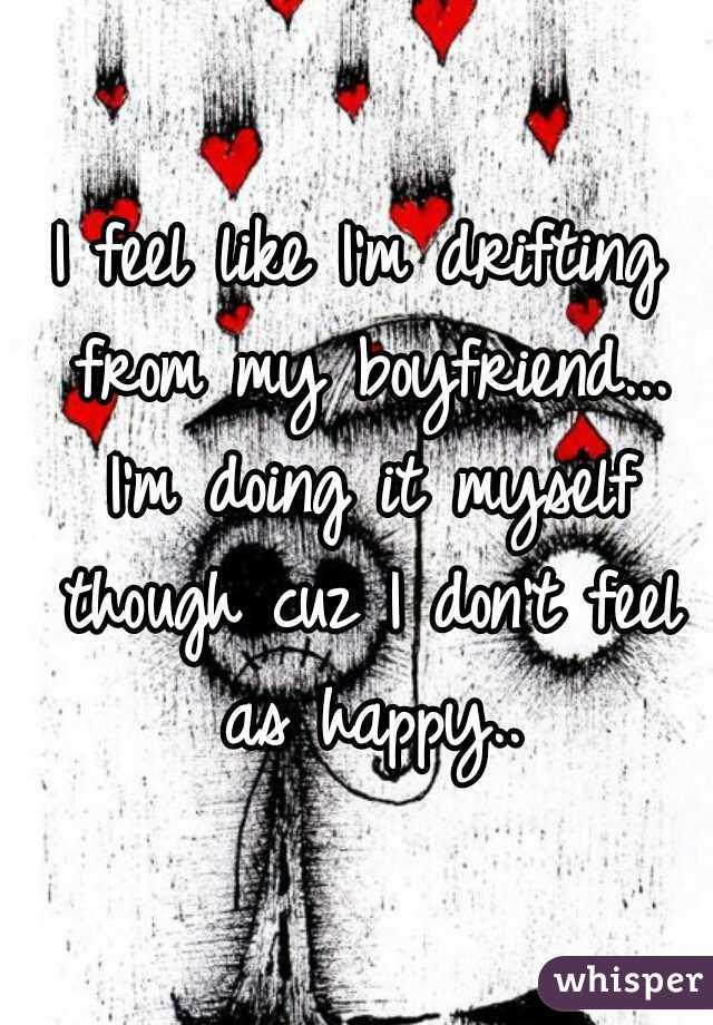 I feel like I'm drifting from my boyfriend... I'm doing it myself though cuz I don't feel as happy..