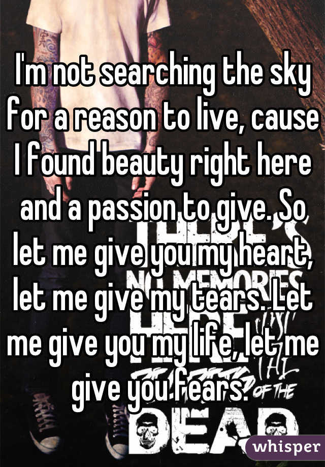 I'm not searching the sky for a reason to live, cause I found beauty right here and a passion to give. So let me give you my heart, let me give my tears. Let me give you my life, let me give you fears.
