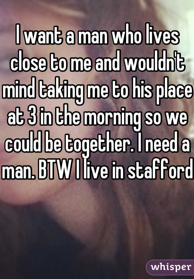 I want a man who lives close to me and wouldn't mind taking me to his place at 3 in the morning so we could be together. I need a man. BTW I live in stafford
