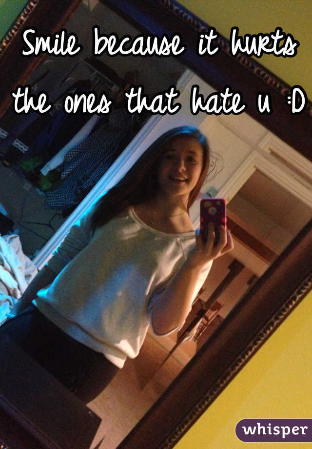 Smile because it hurts the ones that hate u :D