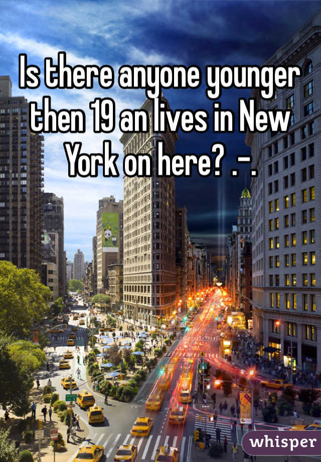 Is there anyone younger then 19 an lives in New York on here? .-.