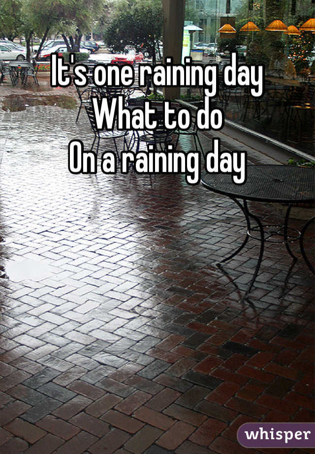 It's one raining day  What to do  On a raining day
