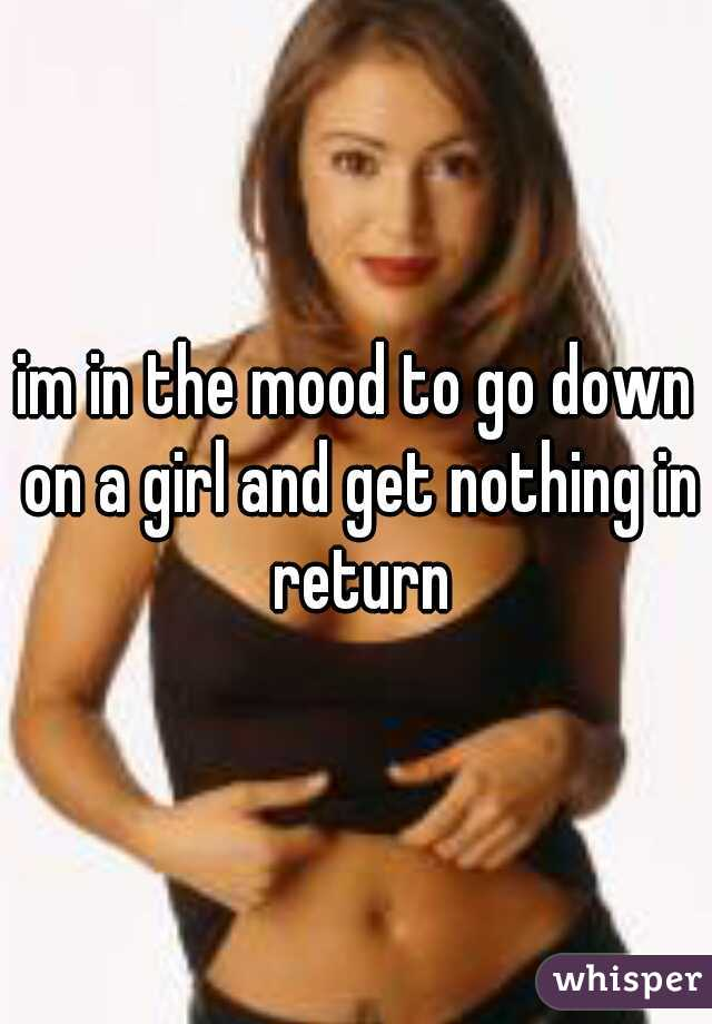 im in the mood to go down on a girl and get nothing in return