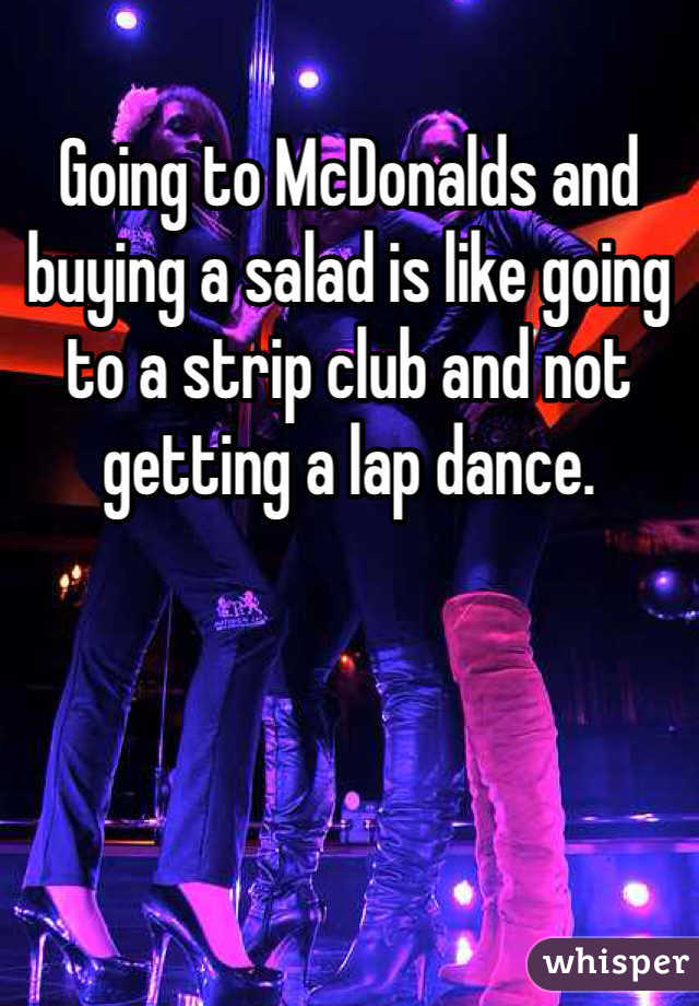 Going to McDonalds and buying a salad is like going to a strip club and not getting a lap dance.