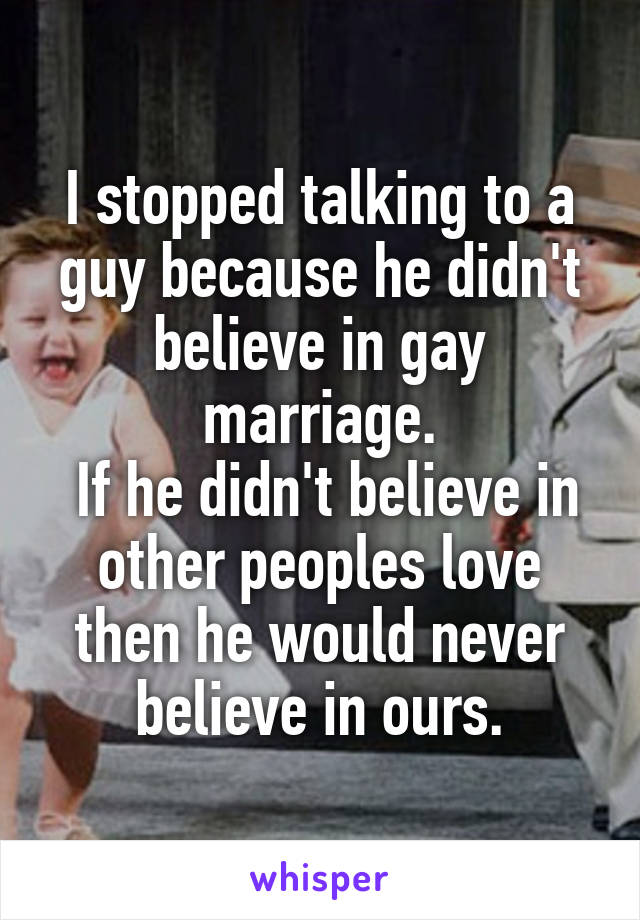 I stopped talking to a guy because he didn't believe in gay marriage.  If he didn't believe in other peoples love then he would never believe in ours.