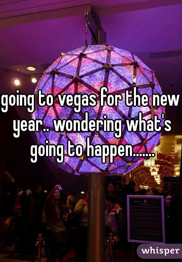 going to vegas for the new year.. wondering what's going to happen.......