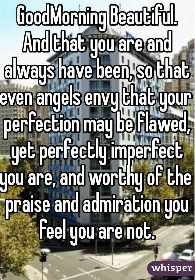 GoodMorning Beautiful. And that you are and always have been, so that even angels envy that your perfection may be flawed, yet perfectly imperfect you are, and worthy of the praise and admiration you feel you are not.