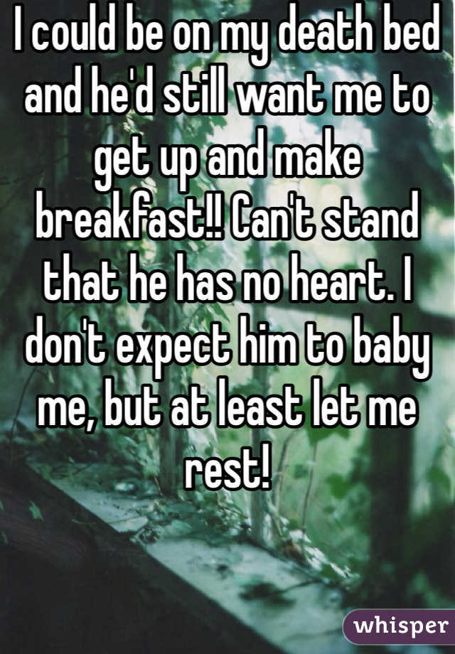 I could be on my death bed and he'd still want me to get up and make breakfast!! Can't stand that he has no heart. I don't expect him to baby me, but at least let me rest!