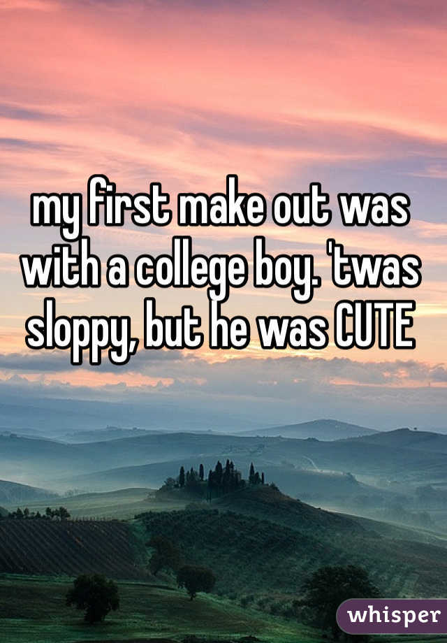 my first make out was with a college boy. 'twas sloppy, but he was CUTE