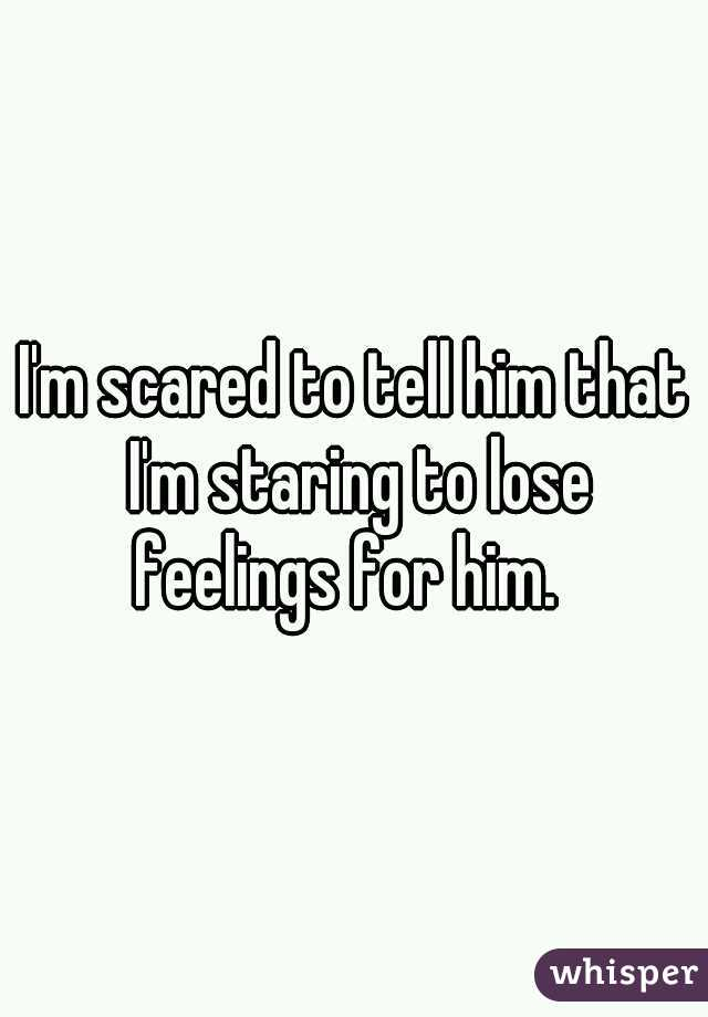 I'm scared to tell him that I'm staring to lose feelings for him.