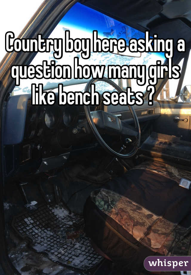 Country boy here asking a question how many girls like bench seats ?