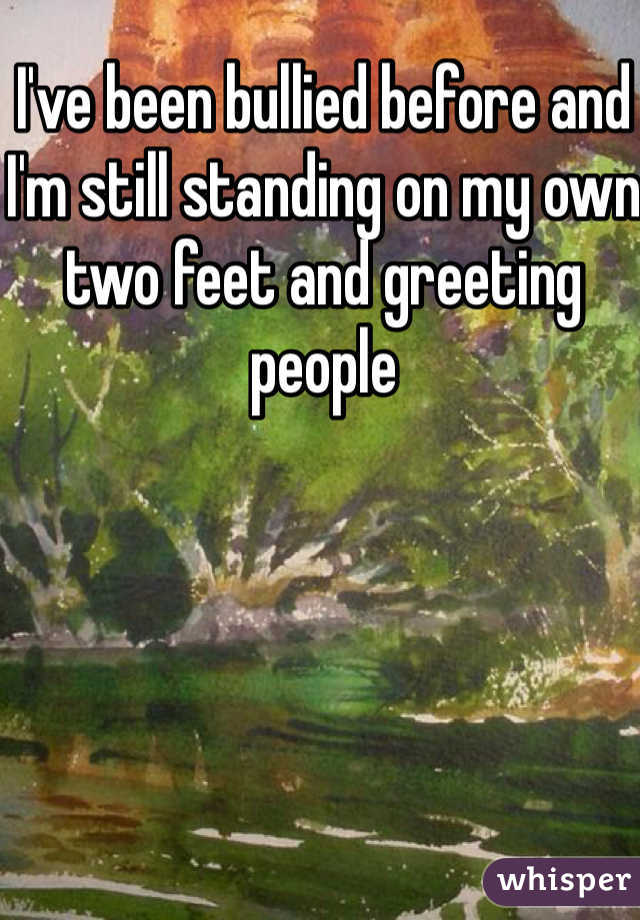 I've been bullied before and I'm still standing on my own two feet and greeting people