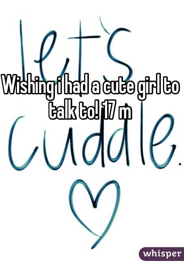 Wishing i had a cute girl to talk to! 17 m