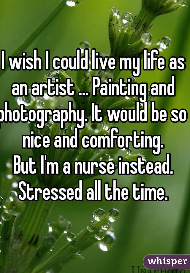 I wish I could live my life as an artist ... Painting and photography. It would be so nice and comforting.  But I'm a nurse instead. Stressed all the time.