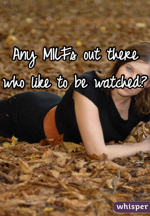 Any MILFs out there who like to be watched?