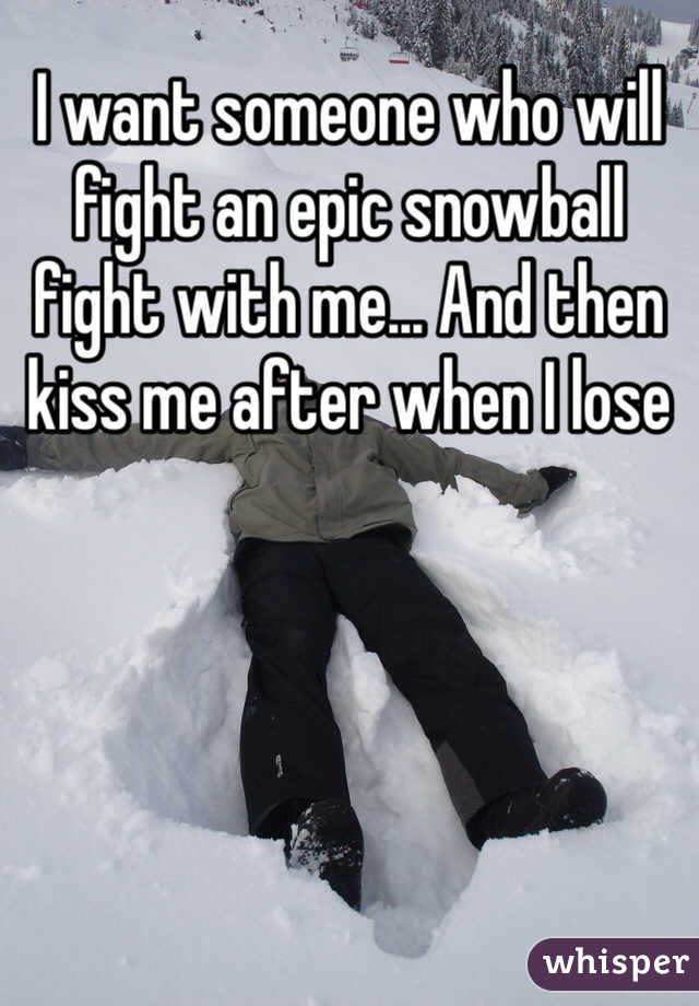 I want someone who will fight an epic snowball fight with me... And then kiss me after when I lose