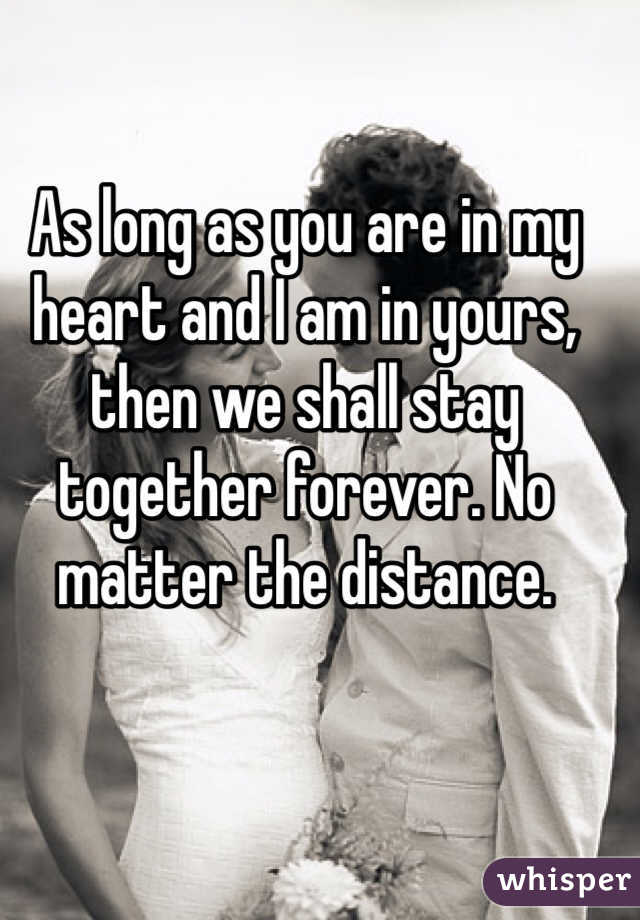 As long as you are in my heart and I am in yours, then we shall stay together forever. No matter the distance.