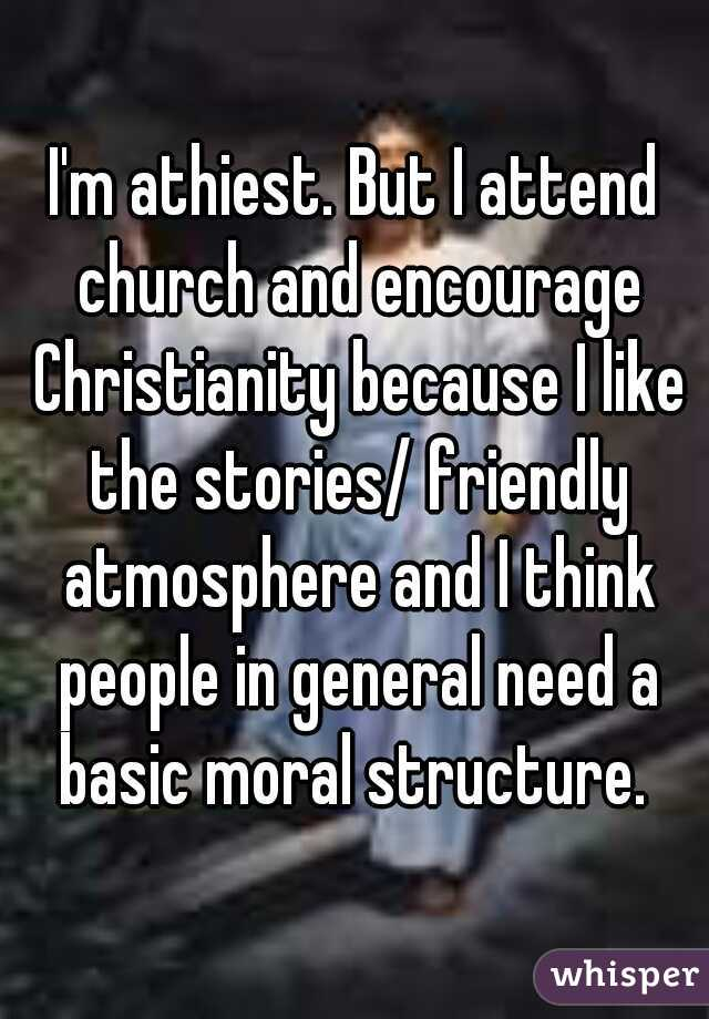 I'm athiest. But I attend church and encourage Christianity because I like the stories/ friendly atmosphere and I think people in general need a basic moral structure.