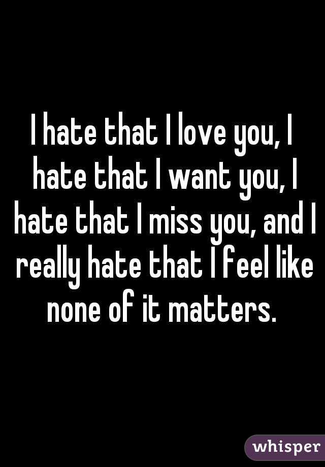 I hate that I love you, I hate that I want you, I hate that I miss you, and I really hate that I feel like none of it matters.