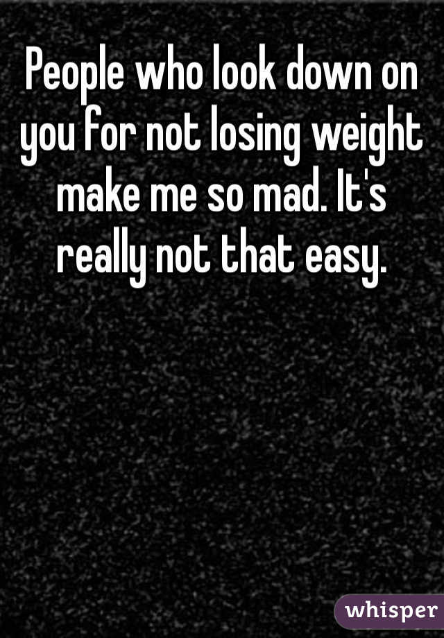 People who look down on you for not losing weight make me so mad. It's really not that easy.