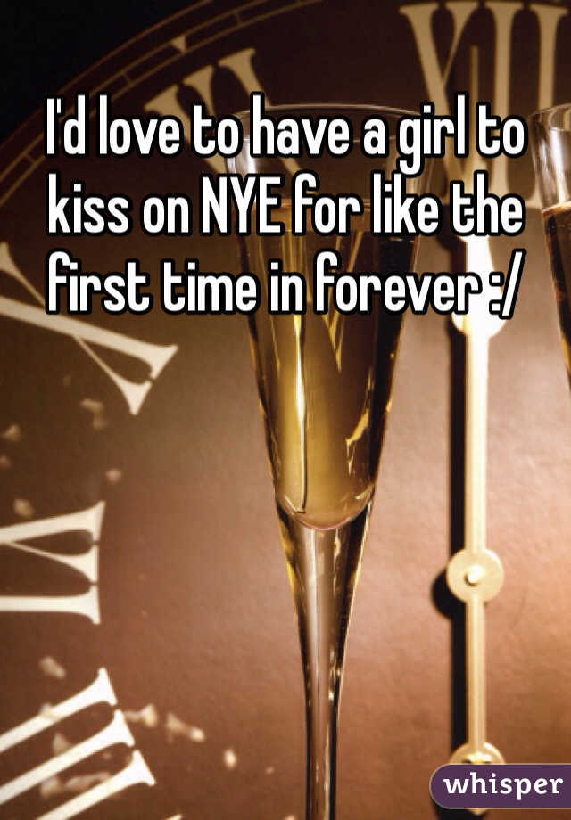 I'd love to have a girl to kiss on NYE for like the first time in forever :/