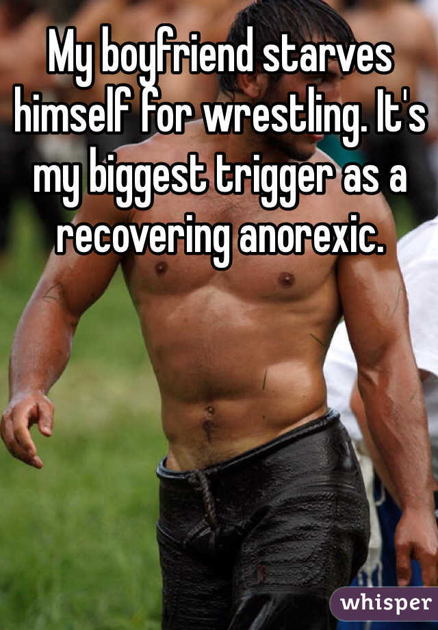 My boyfriend starves himself for wrestling. It's my biggest trigger as a recovering anorexic.