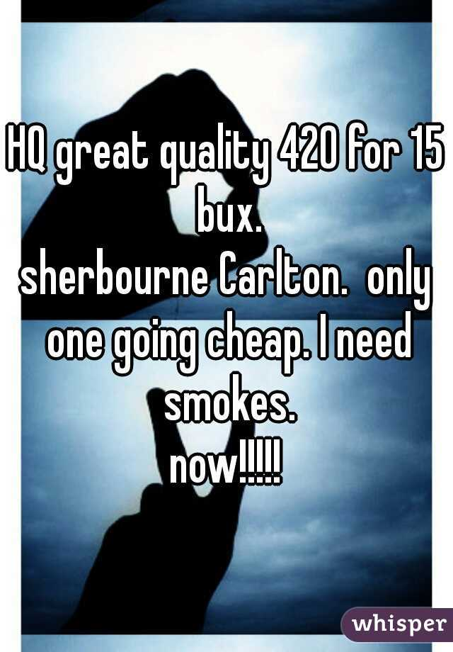 HQ great quality 420 for 15 bux. sherbourne Carlton.  only one going cheap. I need smokes. now!!!!!