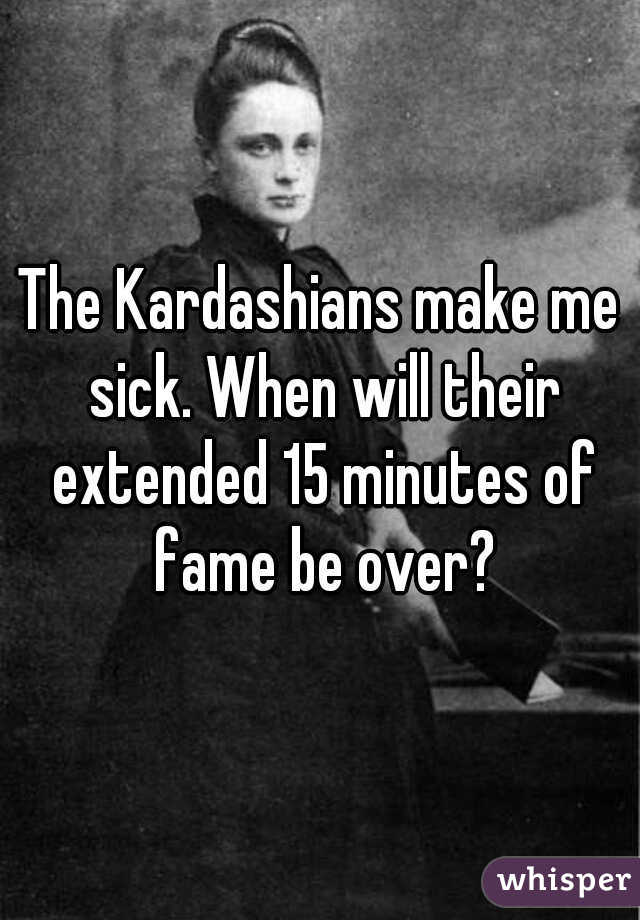 The Kardashians make me sick. When will their extended 15 minutes of fame be over?