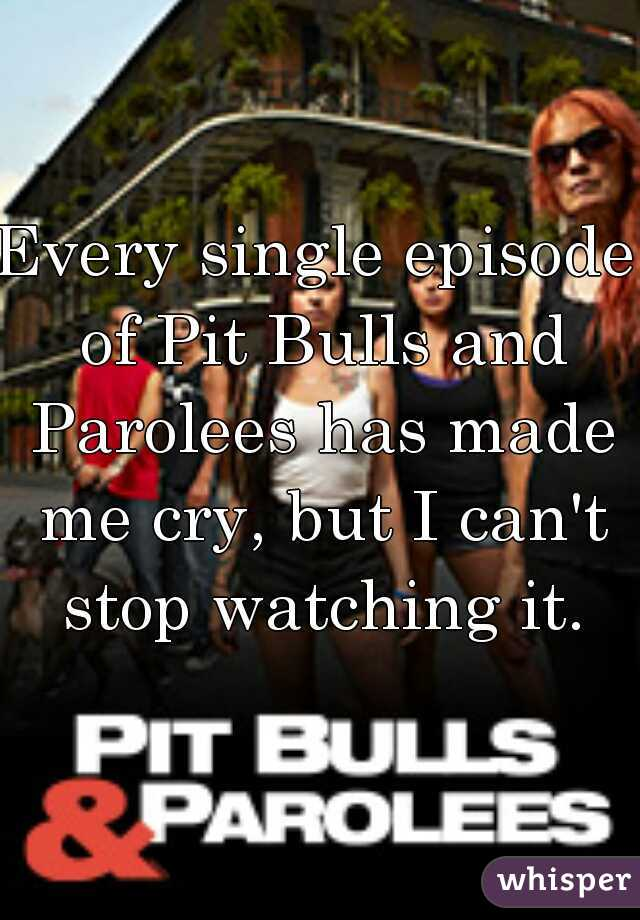 Every single episode of Pit Bulls and Parolees has made me cry, but I can't stop watching it.