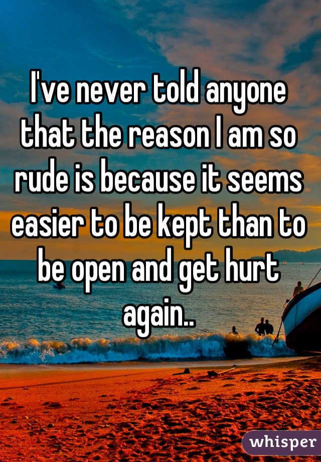 I've never told anyone that the reason I am so rude is because it seems easier to be kept than to be open and get hurt again..